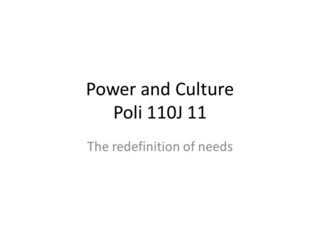 Power and Culture Poli 110J 11 The redefinition of needs.