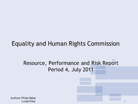 Equality and Human Rights Commission Resource, Performance and Risk Report Period 4, July 2011 Authors: Philip Mabe, Linda Wike.