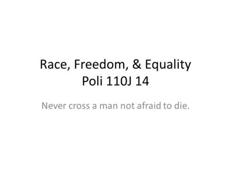 Race, Freedom, & Equality Poli 110J 14 Never cross a man not afraid to die.