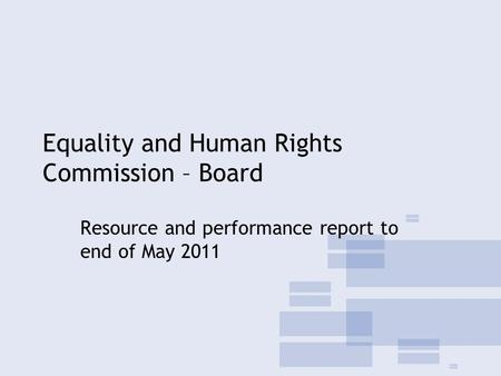 Equality and Human Rights Commission – Board Resource and performance report to end of May 2011.
