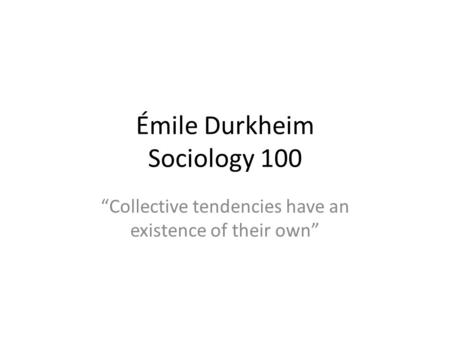 Émile Durkheim Sociology 100 Collective tendencies have an existence of their own.