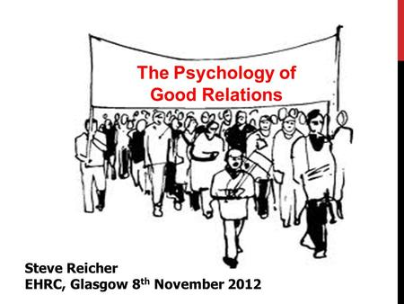 The Psychology of Good Relations Steve Reicher EHRC, Glasgow 8 th November 2012.