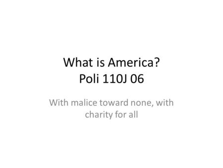What is America? Poli 110J 06 With malice toward none, with charity for all.