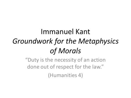 Immanuel Kant Groundwork for the Metaphysics of Morals Duty is the necessity of an action done out of respect for the law. (Humanities 4)