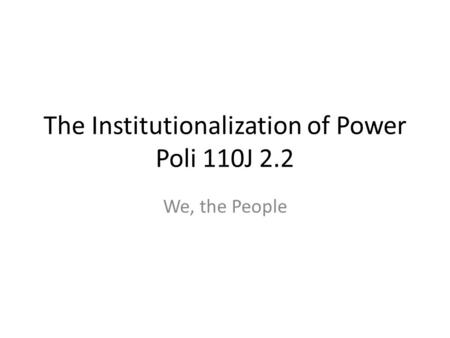 The Institutionalization of Power Poli 110J 2.2 We, the People.