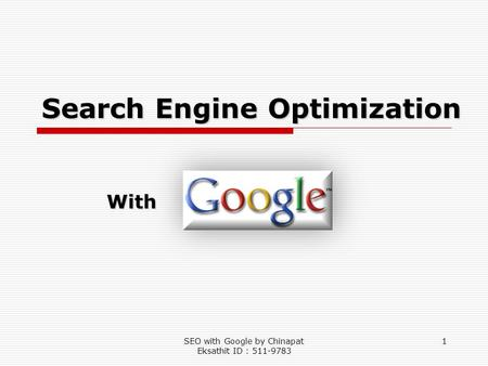 SEO with Google by Chinapat Eksathit ID : 511-9783 1 Search Engine Optimization With.