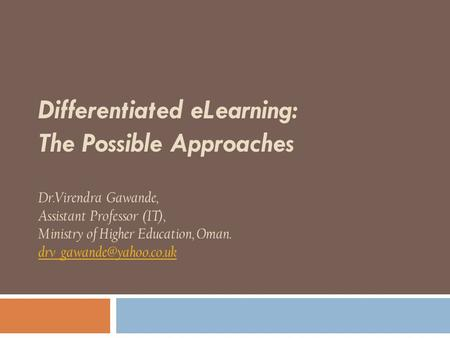 Differentiated eLearning: The Possible Approaches Dr.Virendra Gawande, Assistant Professor (IT), Ministry of Higher Education, Oman.
