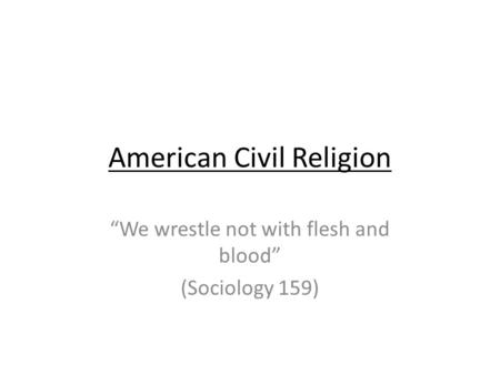 American Civil Religion We wrestle not with flesh and blood (Sociology 159)