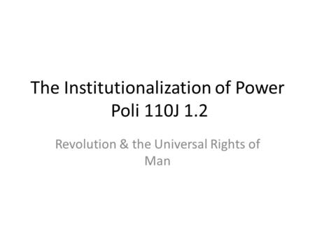 The Institutionalization of Power Poli 110J 1.2 Revolution & the Universal Rights of Man.