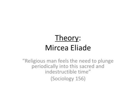 Theory: Mircea Eliade Religious man feels the need to plunge periodically into this sacred and indestructible time (Sociology 156)