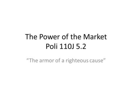 The Power of the Market Poli 110J 5.2 The armor of a righteous cause.