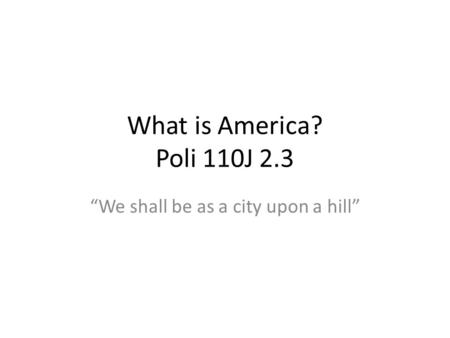 What is America? Poli 110J 2.3 We shall be as a city upon a hill.