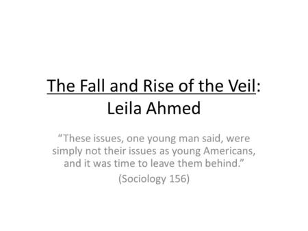 The Fall and Rise of the Veil: Leila Ahmed These issues, one young man said, were simply not their issues as young Americans, and it was time to leave.