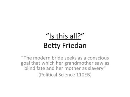 Is this all? Betty Friedan The modern bride seeks as a conscious goal that which her grandmother saw as blind fate and her mother as slavery (Political.