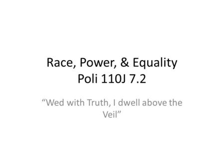 Race, Power, & Equality Poli 110J 7.2 Wed with Truth, I dwell above the Veil.