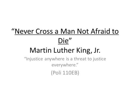 Never Cross a Man Not Afraid to Die Martin Luther King, Jr. Injustice anywhere is a threat to justice everywhere. (Poli 110EB)