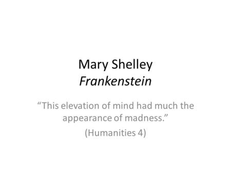 Mary Shelley Frankenstein This elevation of mind had much the appearance of madness. (Humanities 4)