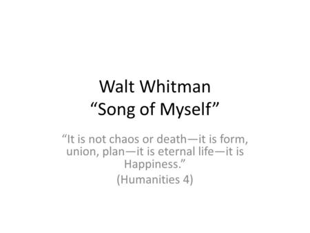 Walt Whitman Song of Myself It is not chaos or deathit is form, union, planit is eternal lifeit is Happiness. (Humanities 4)