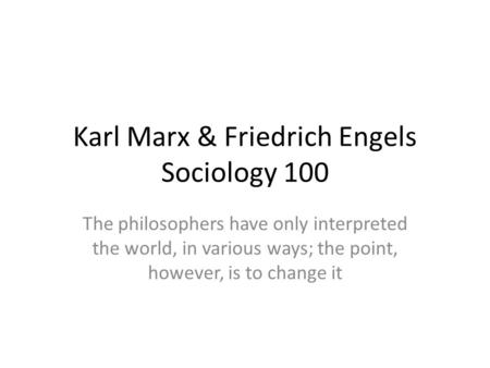 Karl Marx & Friedrich Engels Sociology 100 The philosophers have only interpreted the world, in various ways; the point, however, is to change it.