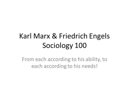 Karl Marx & Friedrich Engels Sociology 100 From each according to his ability, to each according to his needs!