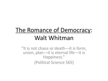 The Romance of Democracy: Walt Whitman It is not chaos or deathit is form, union, planit is eternal lifeit is Happiness. (Political Science 565)