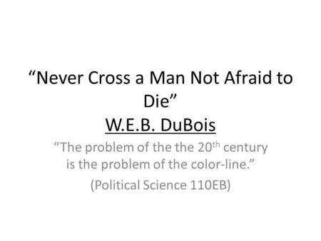 Never Cross a Man Not Afraid to Die W.E.B. DuBois The problem of the the 20 th century is the problem of the color-line. (Political Science 110EB)