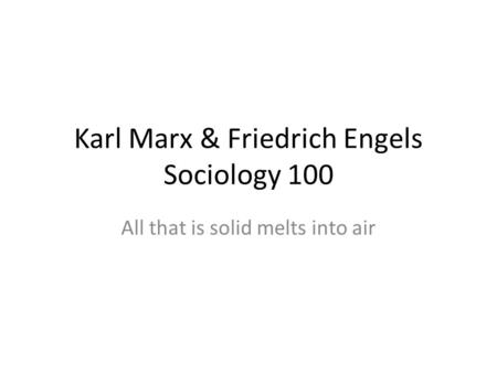Karl Marx & Friedrich Engels Sociology 100 All that is solid melts into air.