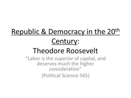 Republic & Democracy in the 20 th Century: Theodore Roosevelt Labor is the superior of capital, and deserves much the higher consideration (Political Science.