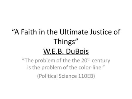 A Faith in the Ultimate Justice of Things W.E.B. DuBois The problem of the the 20 th century is the problem of the color-line. (Political Science 110EB)
