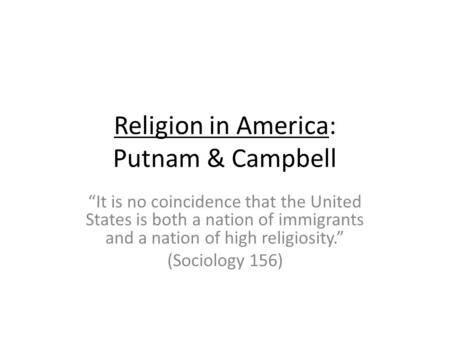Religion in America: Putnam & Campbell It is no coincidence that the United States is both a nation of immigrants and a nation of high religiosity. (Sociology.