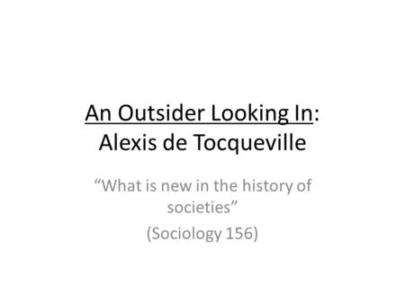 An Outsider Looking In: Alexis de Tocqueville What is new in the history of societies (Sociology 156)