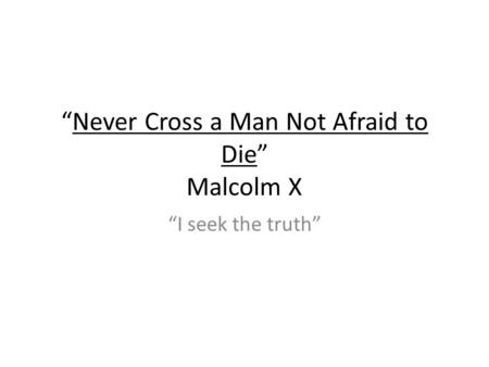 Never Cross a Man Not Afraid to Die Malcolm X I seek the truth.