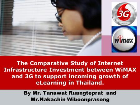 LOGO The Comparative Study of Internet Infrastructure Investment between WiMAX and 3G to support incoming growth of eLearning in Thailand. By Mr. Tanawat.
