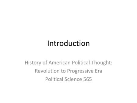 Introduction History of American Political Thought: Revolution to Progressive Era Political Science 565.