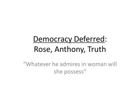 Democracy Deferred: Rose, Anthony, Truth Whatever he admires in woman will she possess.