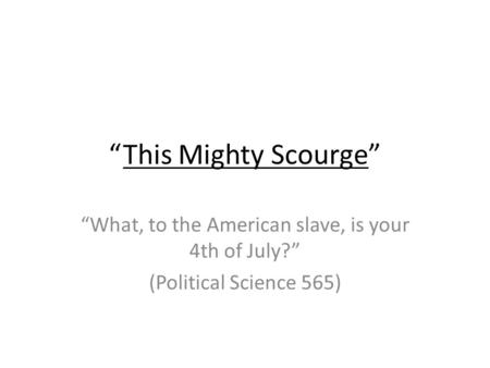 This Mighty Scourge What, to the American slave, is your 4th of July? (Political Science 565)