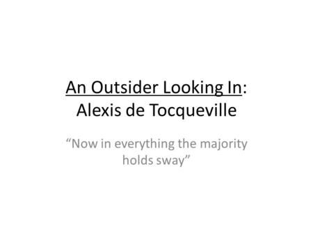 An Outsider Looking In: Alexis de Tocqueville Now in everything the majority holds sway.