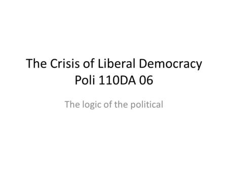The Crisis of Liberal Democracy Poli 110DA 06 The logic of the political.