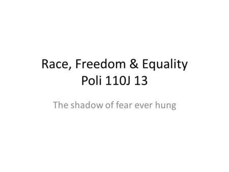Race, Freedom & Equality Poli 110J 13 The shadow of fear ever hung.