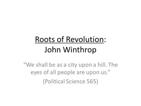 Roots of Revolution: John Winthrop We shall be as a city upon a hill. The eyes of all people are upon us. (Political Science 565)