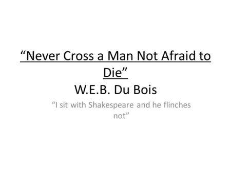 Never Cross a Man Not Afraid to Die W.E.B. Du Bois I sit with Shakespeare and he flinches not.