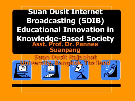 Suan Dusit Internet Broadcasting (SDIB) Educational Innovation in Knowledge-Based Society Asst. Prof. Dr. Pannee Suanpang Suan Dusit Rajabhat University,
