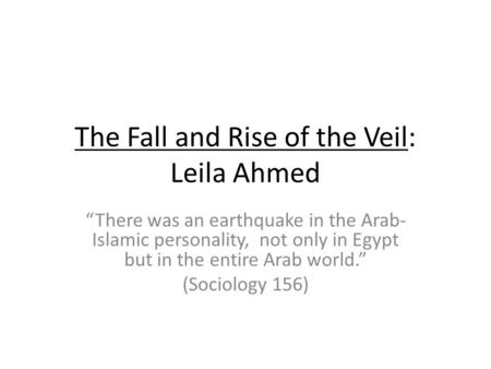 The Fall and Rise of the Veil: Leila Ahmed There was an earthquake in the Arab- Islamic personality, not only in Egypt but in the entire Arab world. (Sociology.