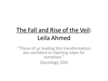 The Fall and Rise of the Veil: Leila Ahmed Those of us leading this transformation are confident in claiming Islam for ourselves. (Sociology 156)