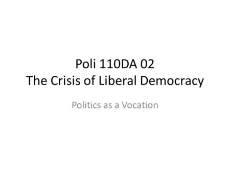 Poli 110DA 02 The Crisis of Liberal Democracy Politics as a Vocation.