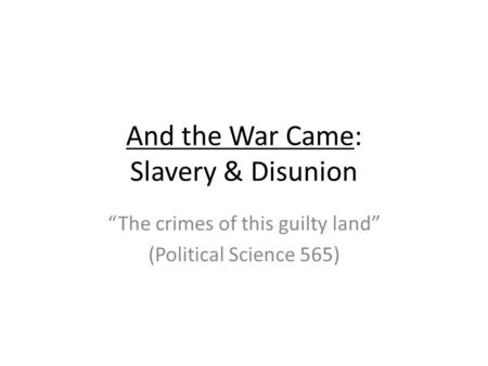 And the War Came: Slavery & Disunion The crimes of this guilty land (Political Science 565)
