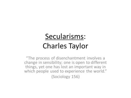 Secularisms: Charles Taylor The process of disenchantment involves a change in sensibility; one is open to different things, yet one has lost an important.