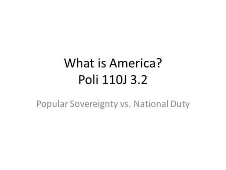 What is America? Poli 110J 3.2 Popular Sovereignty vs. National Duty.
