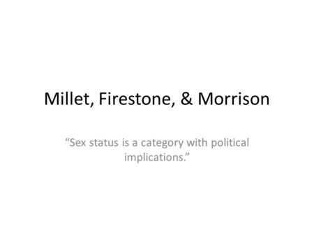 Millet, Firestone, & Morrison Sex status is a category with political implications.