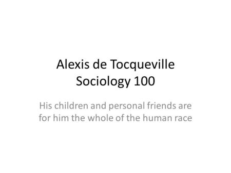 Alexis de Tocqueville Sociology 100 His children and personal friends are for him the whole of the human race.